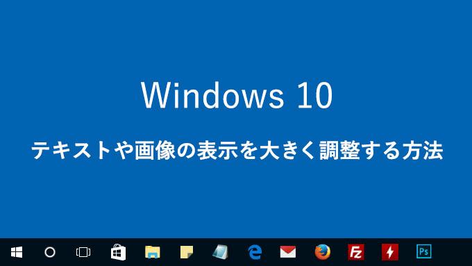 【Windows 10】テキストや画像の表示を大きく調整する方法