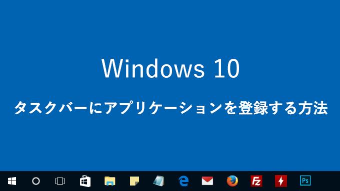 【Windows 10】タスクバーにアイコン(アプリケーション)を登録する方法